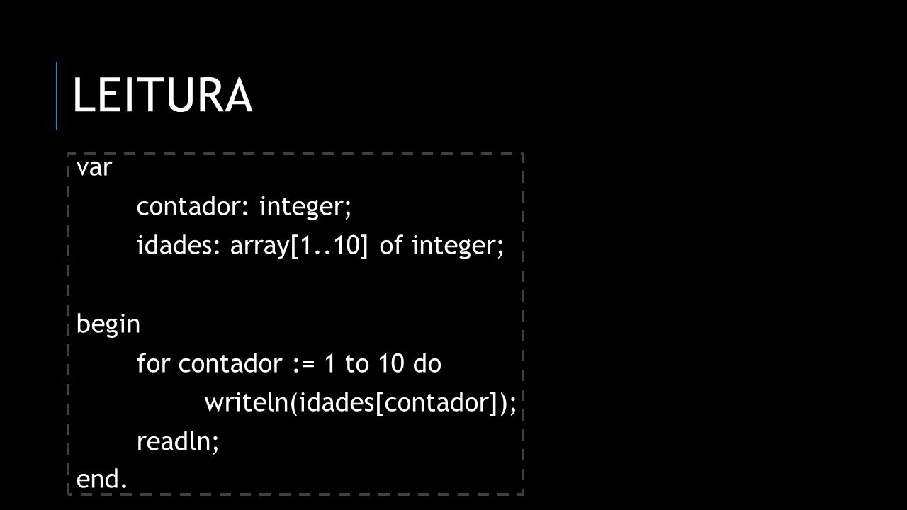 Leitura var contador: integer; idades: array[1..10] of integer; begin